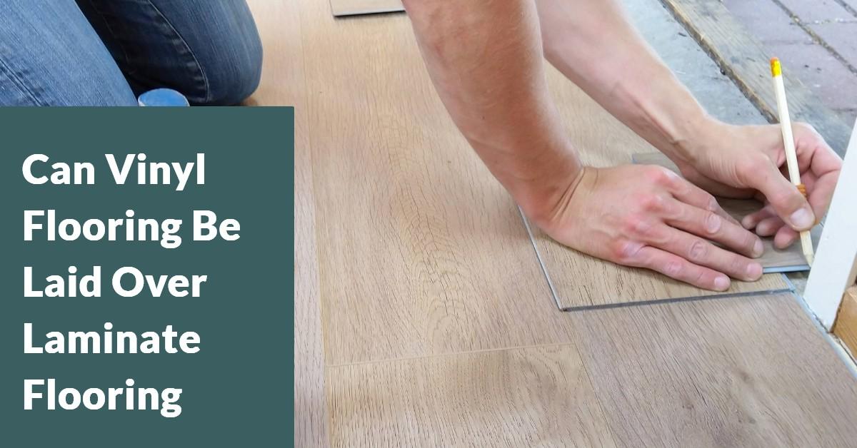 Can Vinyl Flooring Be Laid Over, Vinyl Plank Flooring Over Laminate